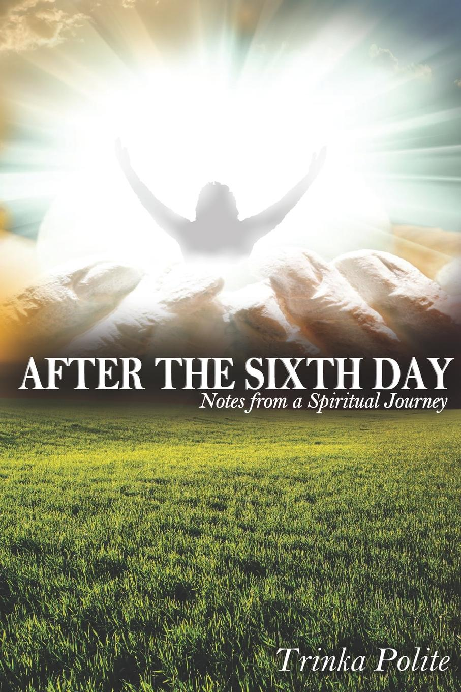Trinka Polite After the Sixth Day. Notes from A Spiritual Journey the sixth man