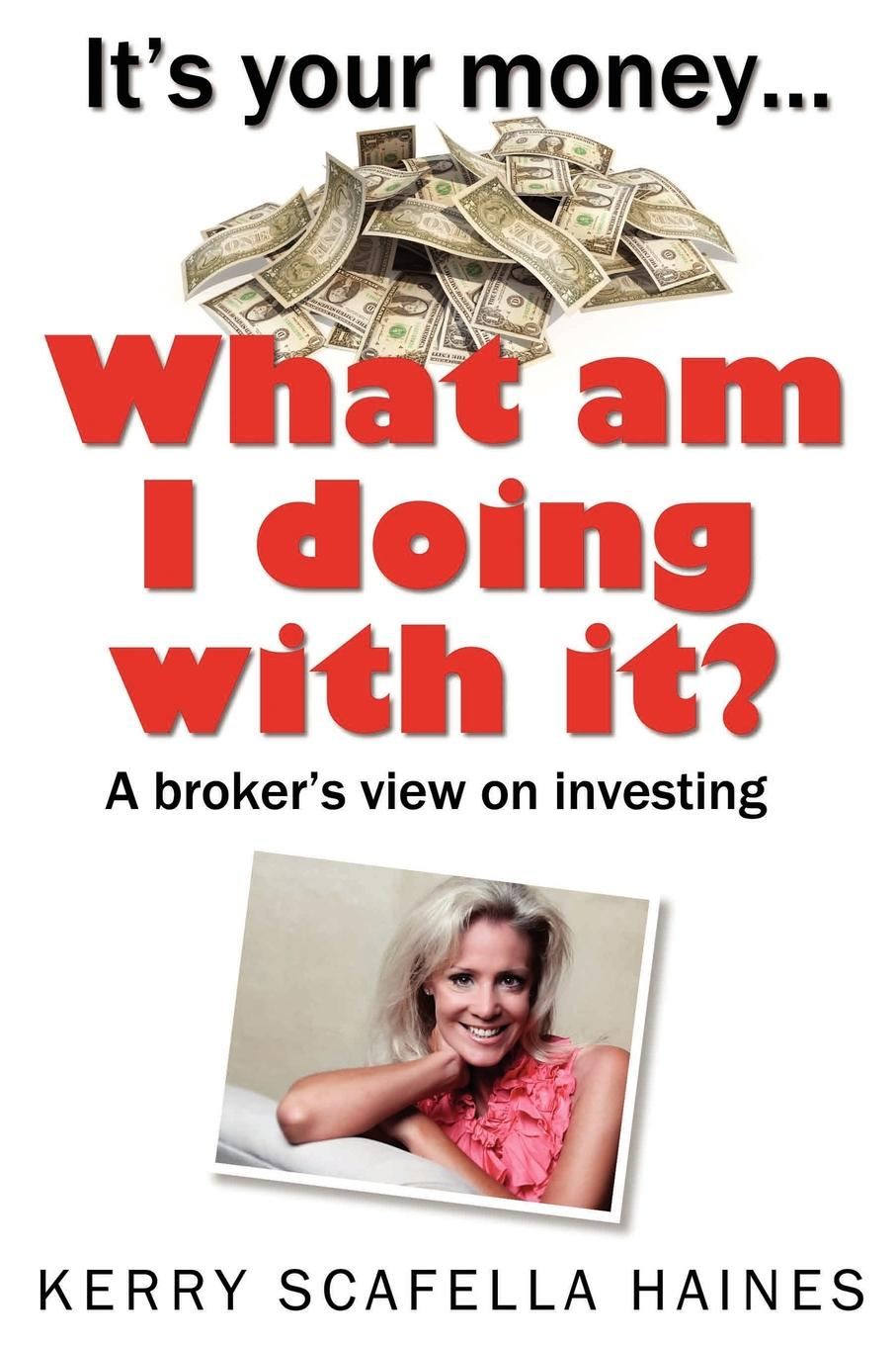 It.s Your Money... What Am I Doing With It. What do I need to know about my broker and the financial services...