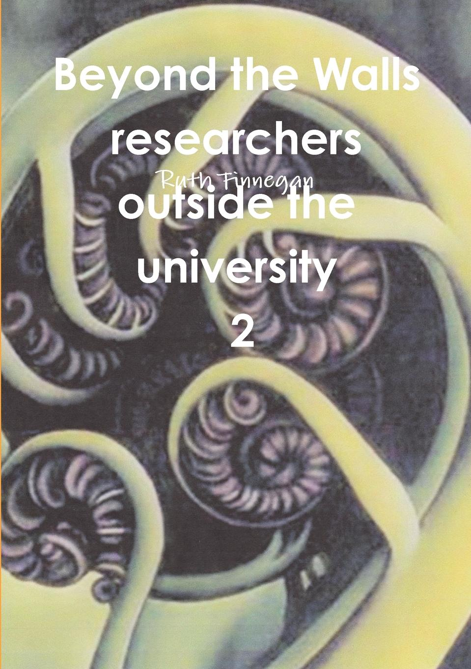 Ruth Finnegan Beyond the Walls. Researchers Outside the University Volume 2 gone beyond volume 2