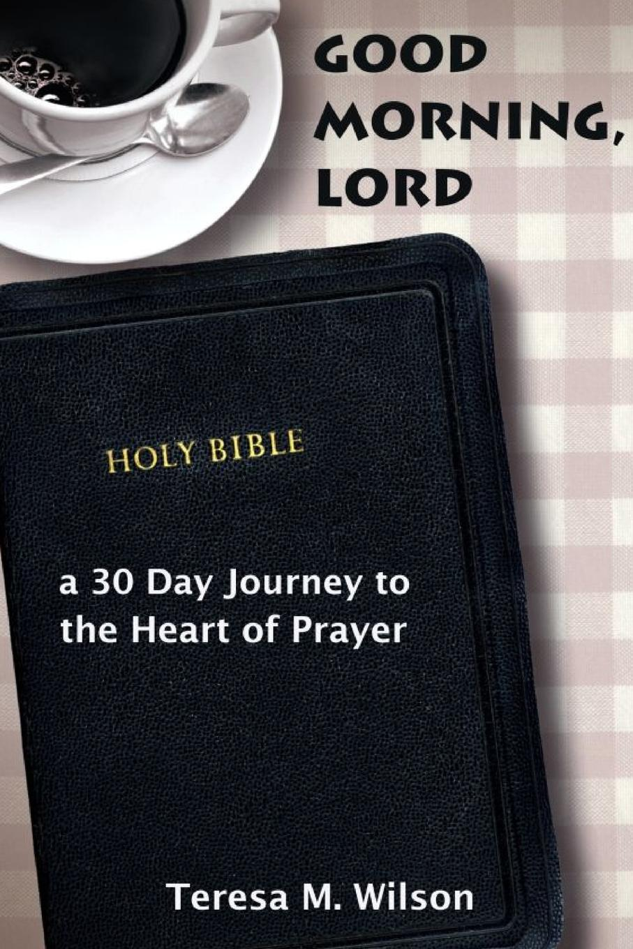 Teresa Wilson Good Morning, Lord. a 30 Day Journey to the Heart of Prayer 100 things to do on a journey