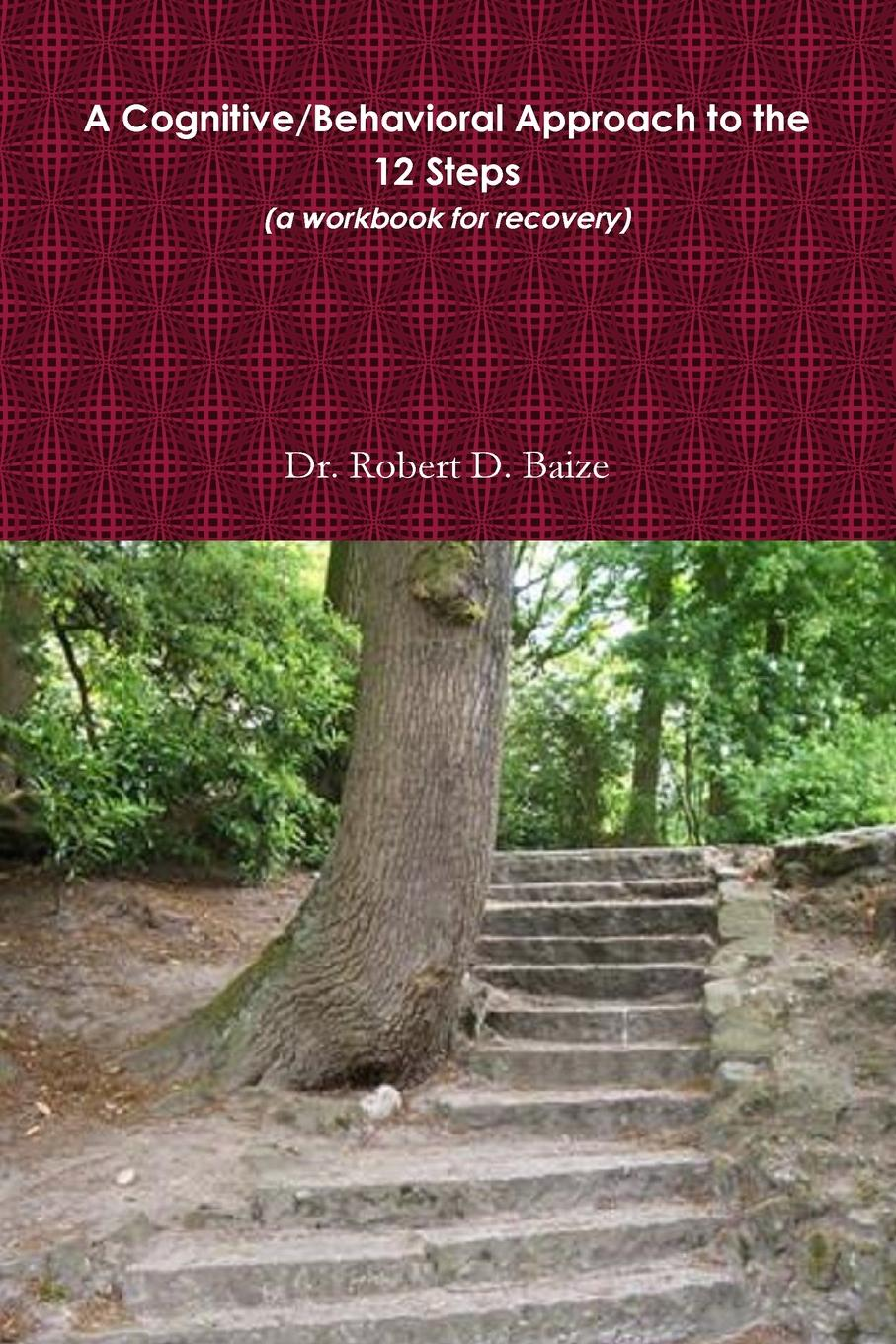 Dr. Robert Baize A Cognitive/Behavioral Approach to the 12 Steps a road to recovery