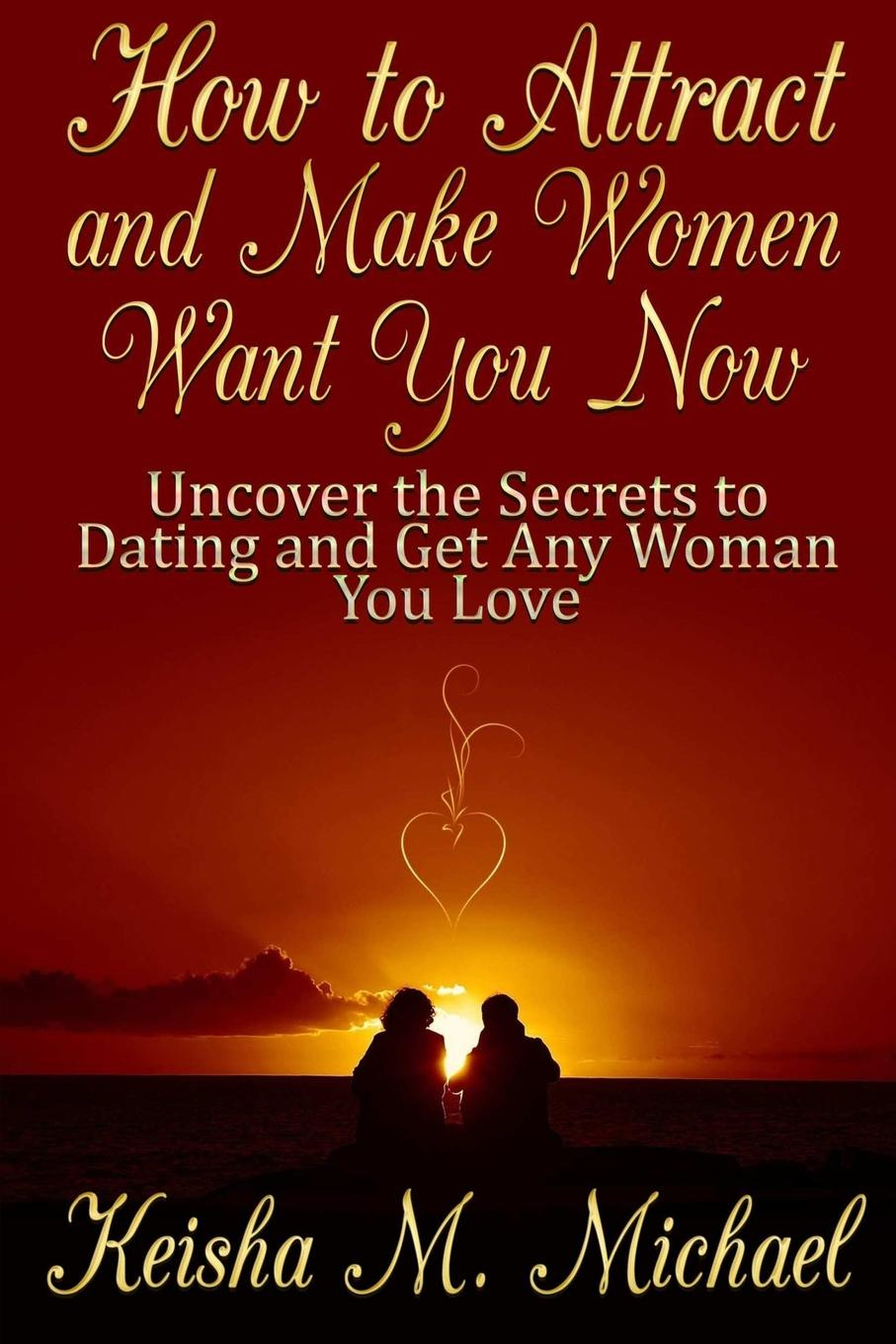 Keisha M. Michael How to Attract and Make Women Want You Now. Uncover the Secrets to Dating and Get Any Woman You Love