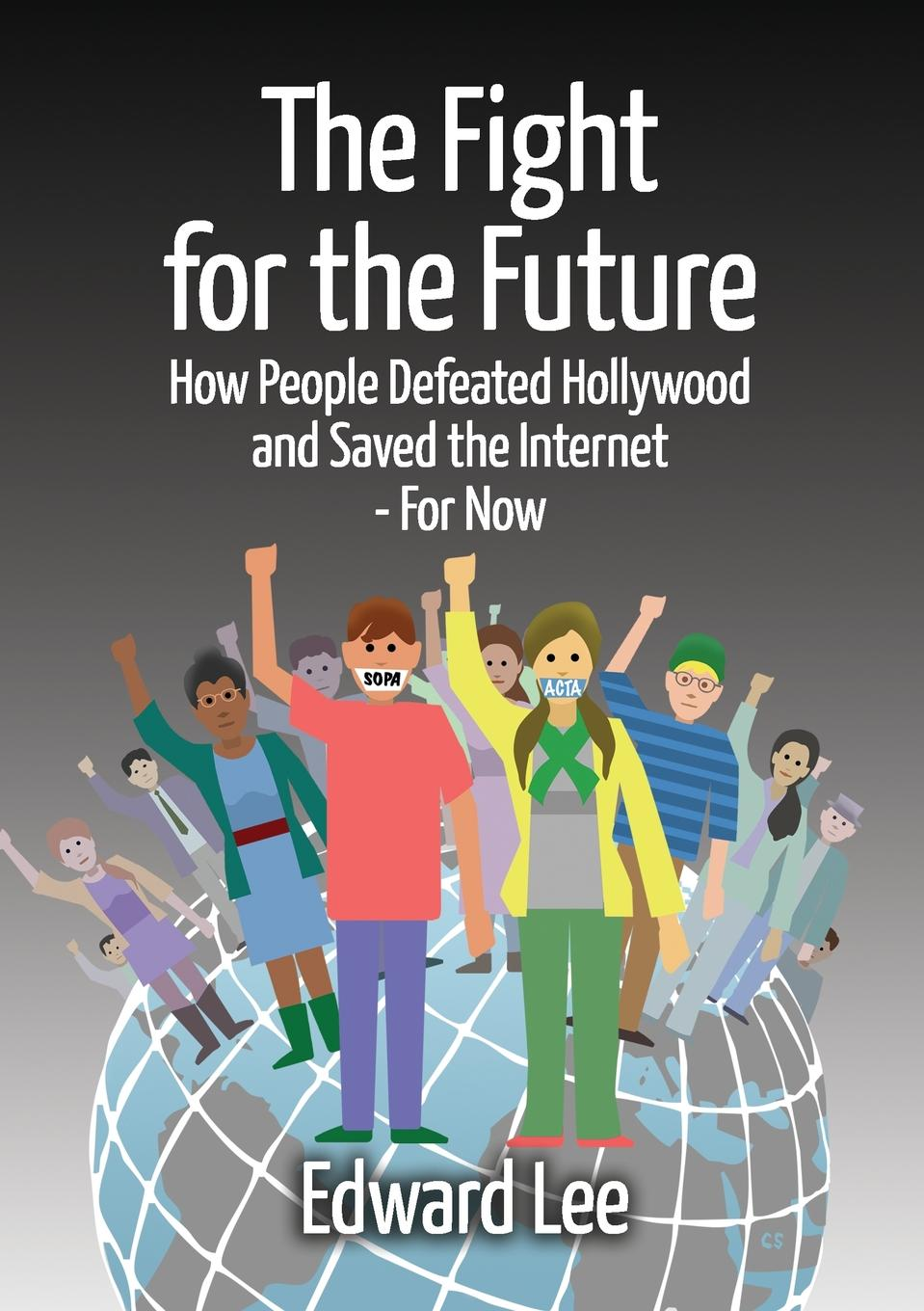 Edward Dr Lee The Fight for the Future. How People Defeated Hollywood and Saved the Internet--For Now alice jones the future of internet television