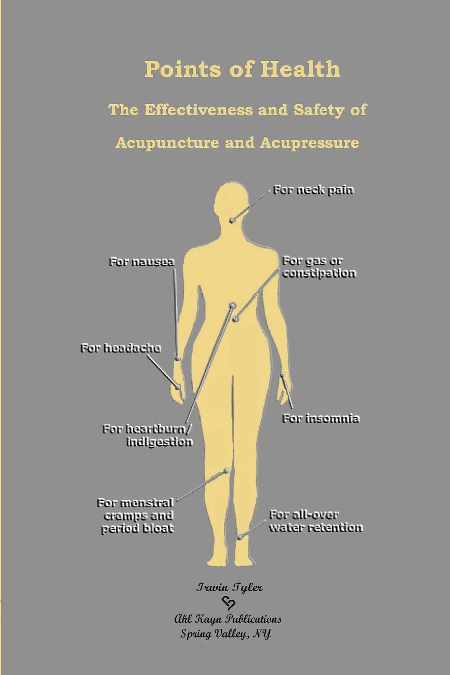 Irwin Tyler Points of Health The Effectiveness and Safety of Acupuncture and Acupressure