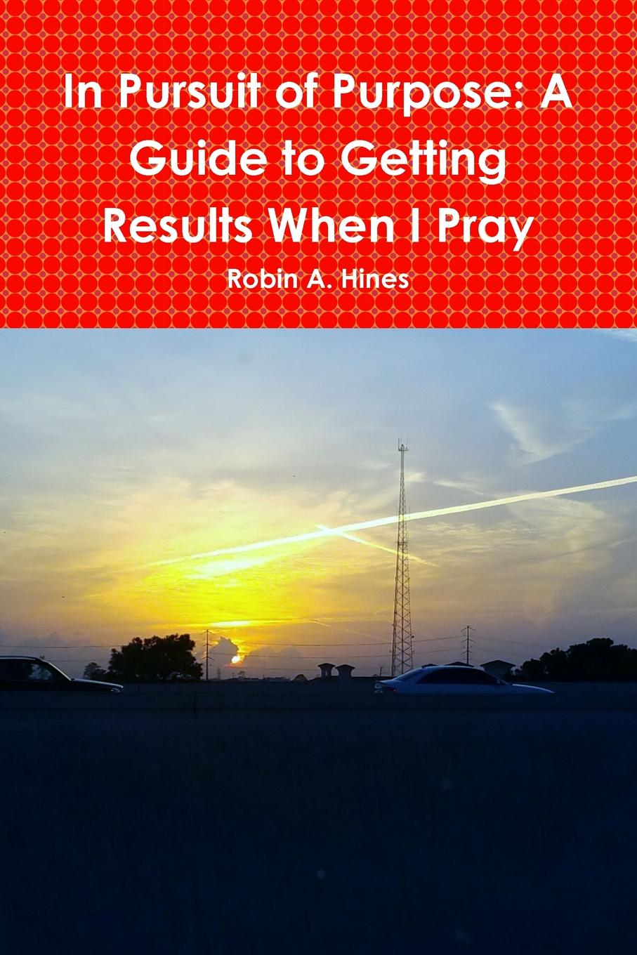 Robin A. Hines In Pursuit of Purpose. A Guide to Getting Results When I Pray robin a hines in pursuit of purpose a guide to getting results when i pray