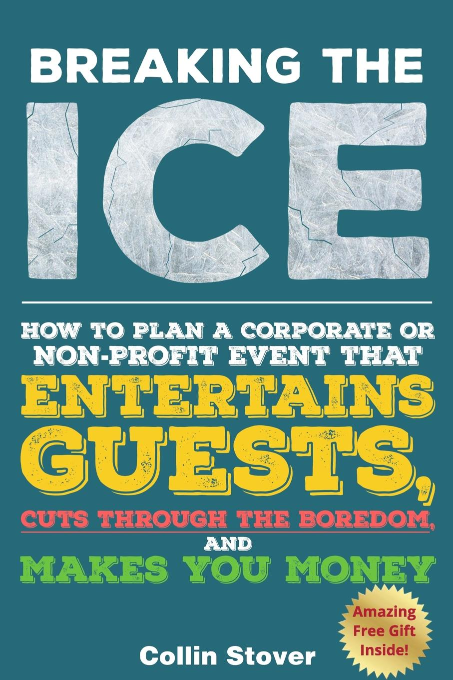 Collin Stover Breaking the Ice. How to Plan a Corporate or Non-Profit Event that Entertains Guests, Cuts Through the Boredom, and Makes You Money judy allen event planning the ultimate guide to successful meetings corporate events fundraising galas conferences conventions incentives and other special events