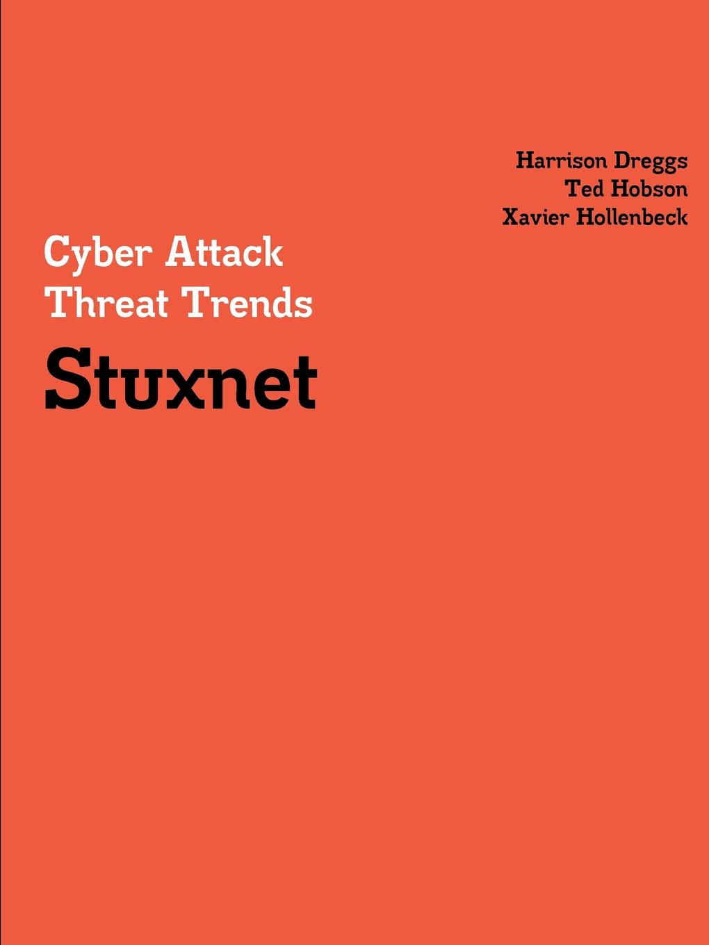 Harrison Dreggs, Ted Hobson, Xavier Hollenbeck Cyber Attack Threat Trends. Stuxnet tony ucedavelez risk centric threat modeling process for attack simulation and threat analysis