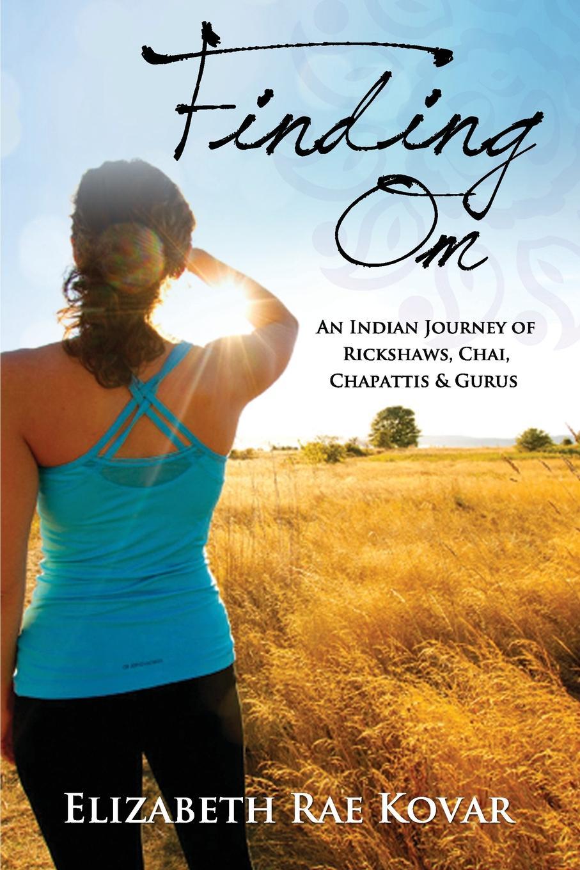 Elizabeth Rae Kovar Finding Om. An Indian Journey of Rickshaws, Chai, Chapattis . Gurus