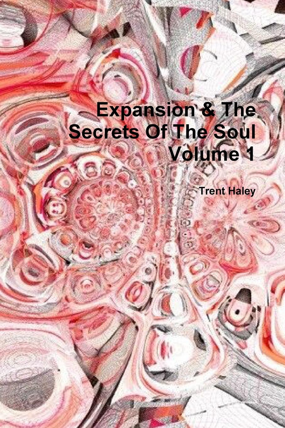 Trent Haley Expansion . The Secrets Of The Soul Volume 1 learning to live the love we promise