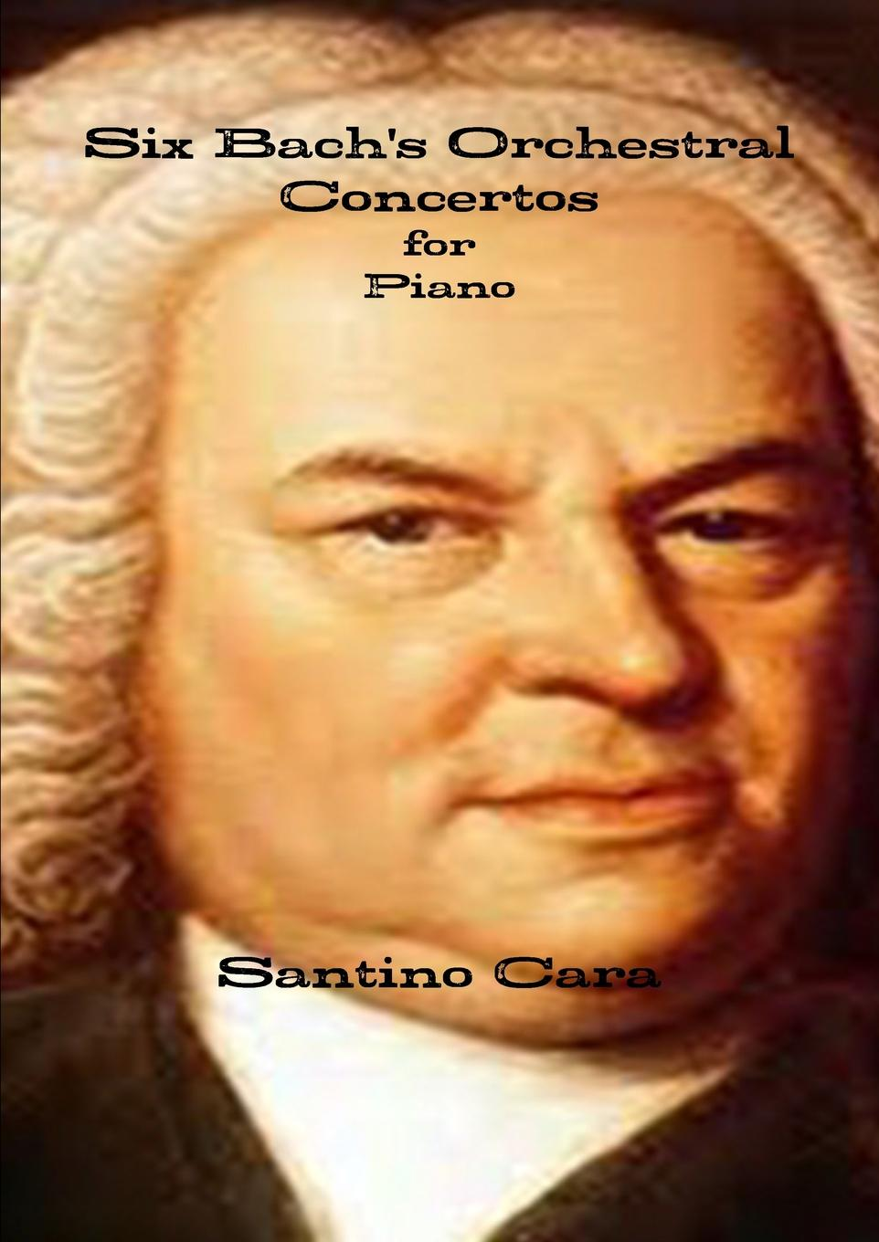 Santino Cara Six Bach.s Orchestral Concertos for Piano six years