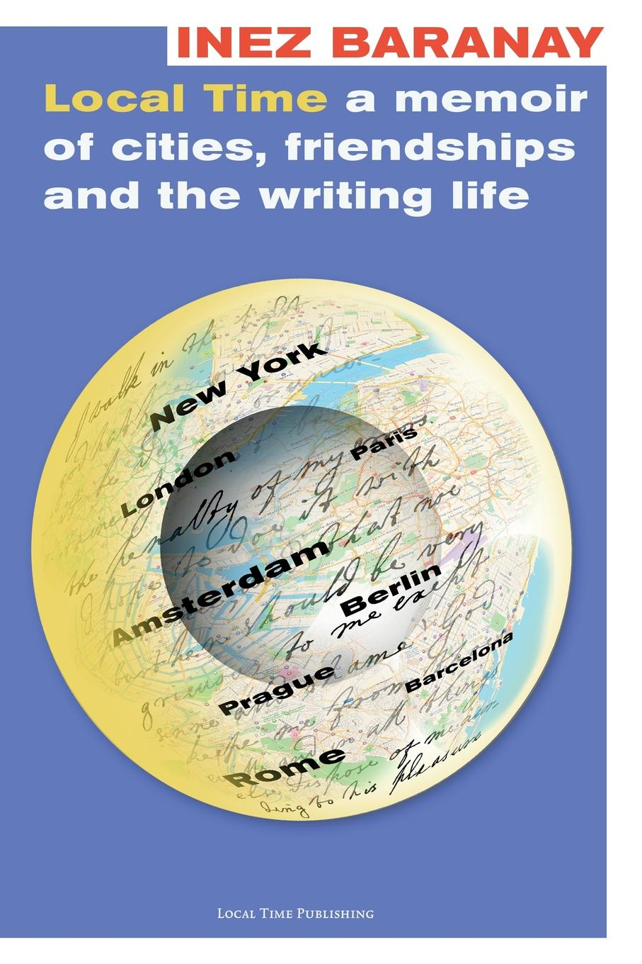 Inez Baranay Local Time a memoir of cities, friendships and the writing life alison chisholm writing a mini memoir