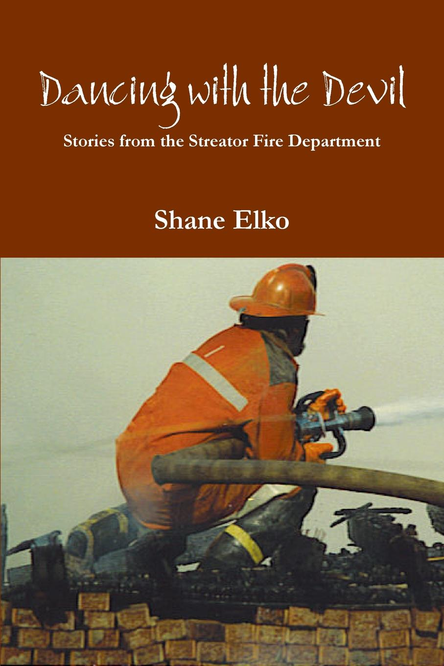 Shane Elko Dancing with the Devil. Stories from the Streator Fire Department at the back of the north wind