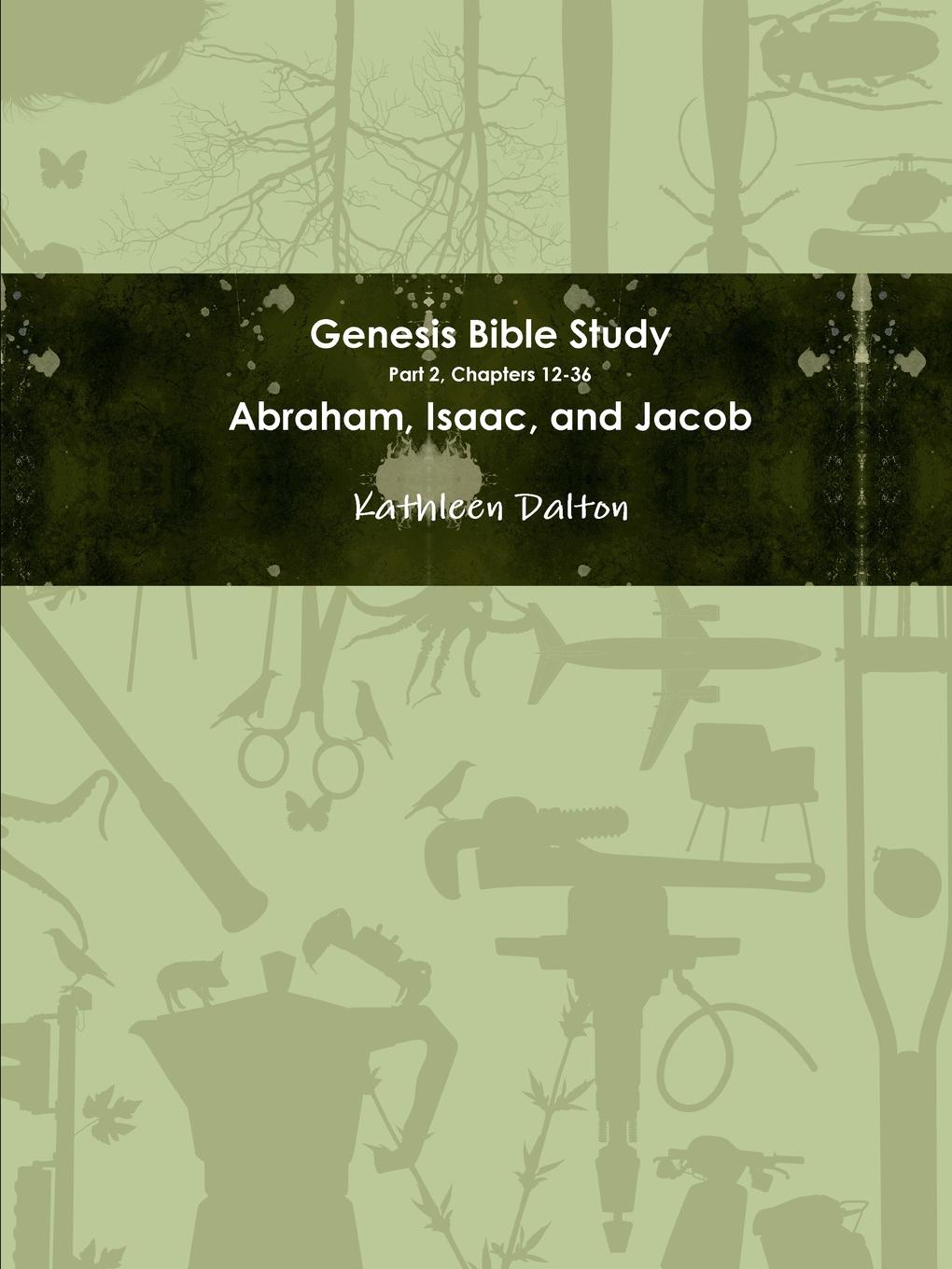 Kathleen Dalton Genesis Bible Study Part 2, Chapters 12-36 Abraham, Isaac, and Jacob kenneth gullett a firm foundation from genesis chapters 1 3