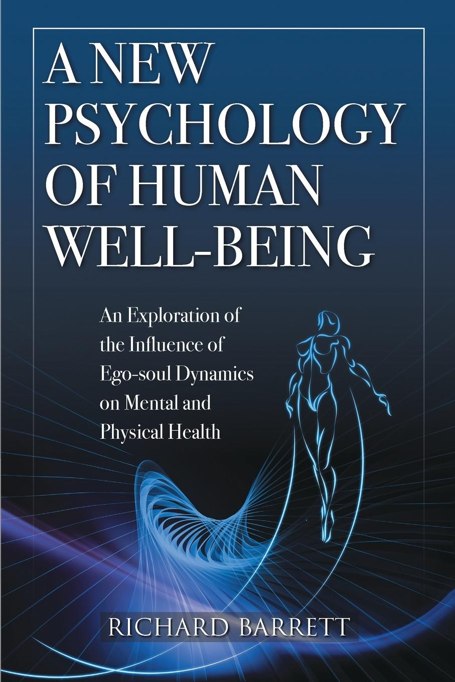Richard Barrett A New Psychology of Human Well-Being. An Exploration of the Influence of Ego-Soul Dynamics on Mental and Physical Health недорго, оригинальная цена