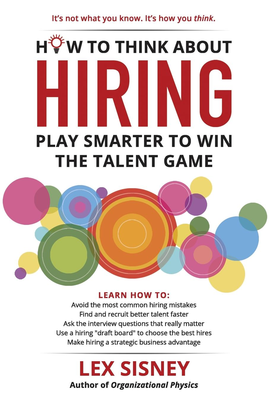 How to Think About Hiring. Play Smarter to Win the Talent Game This is a book about breakthrough thinking in hiring and talent...