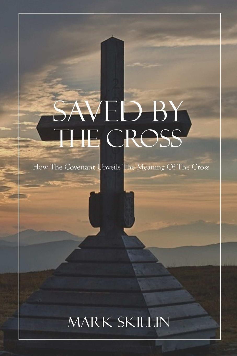 Mark Skillin Saved By The Cross. How The Covenant Unveils The Meaning Of The Cross s m salamon the sky calls to us