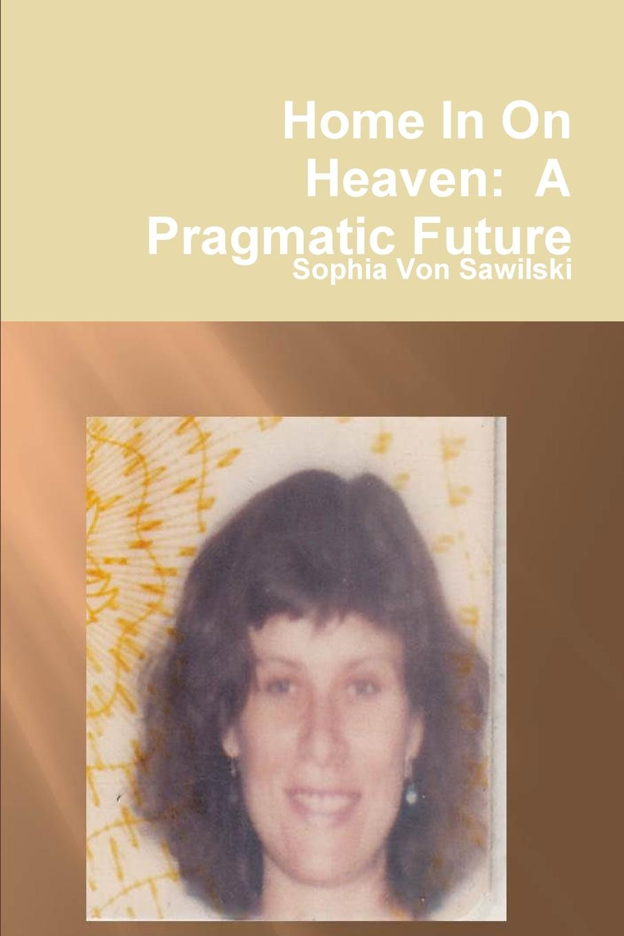 Sophia Von Sawilski Home In On Heaven. A Pragmatic Future alan webster hope for the future people who make a difference