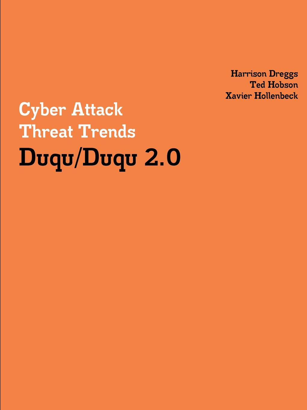 Harrison Dreggs, Ted Hobson, Xavier Hollenbeck Cyber Attack Threat Trends. Duqu/Duqu 2.0 tony ucedavelez risk centric threat modeling process for attack simulation and threat analysis