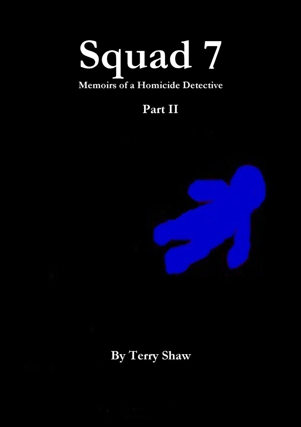 Terry Shaw Squad 7. Memoirs of a Homicide Detective : Part II the hills of homicide