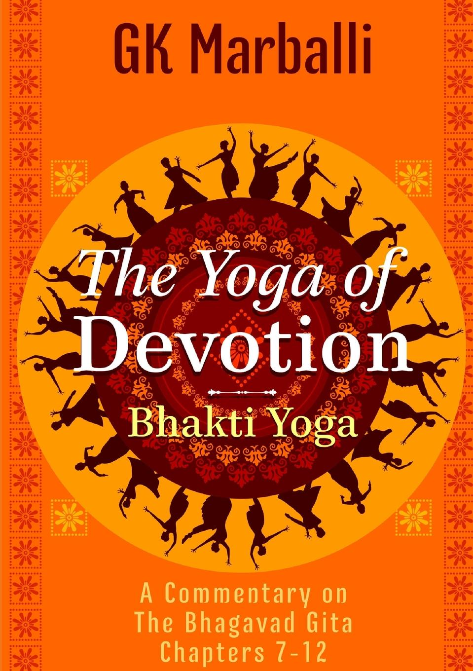 Фото - GK Marballi The Yoga Of Devotion (Bhakti Yoga) - A Commentary On The Bhagavad Gita Chapters 7-12 debashis chatterjee timeless leadership 18 leadership sutras from the bhagavad gita