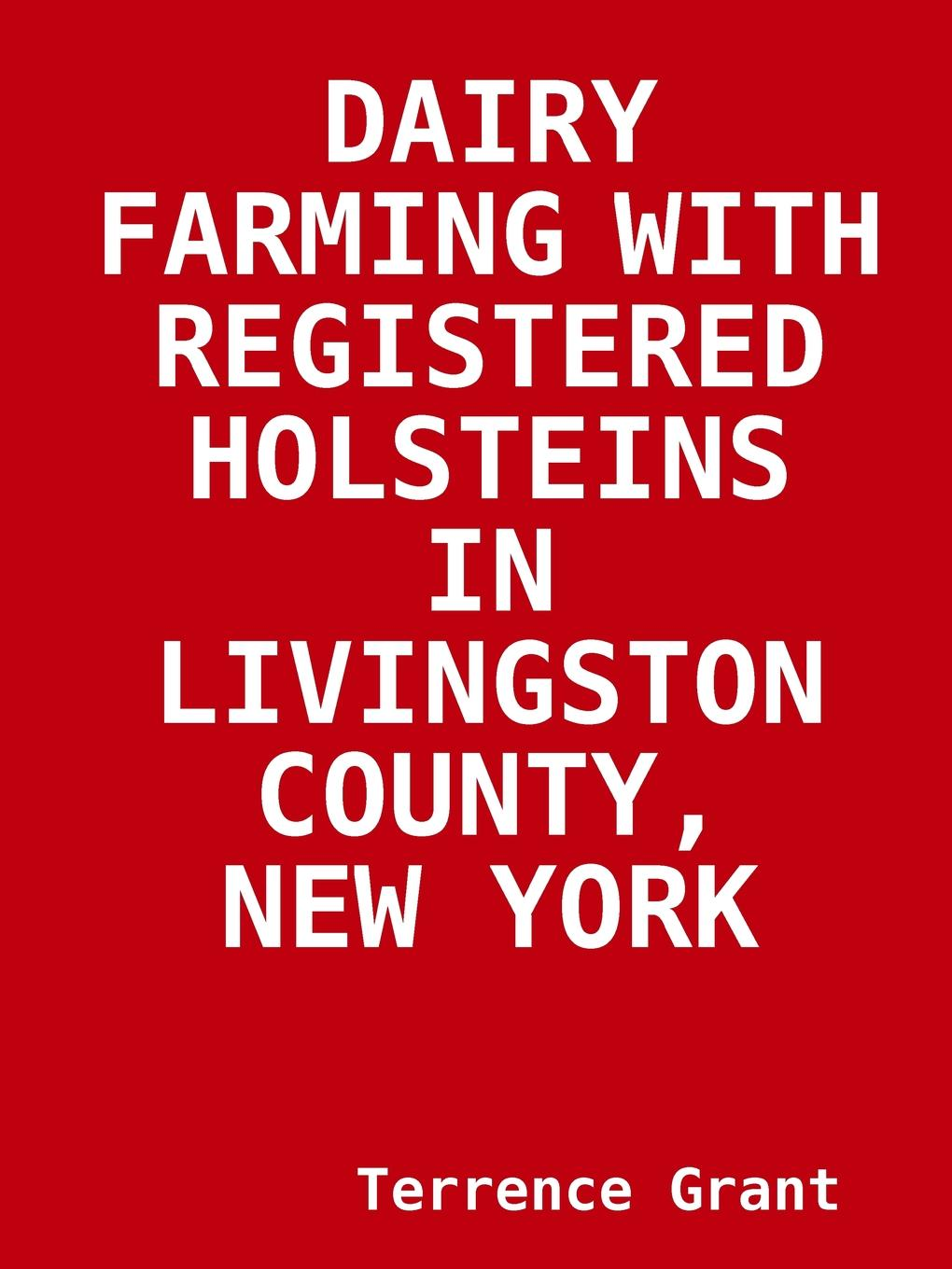 Terrence Grant DAIRY FARMING WITH REGISTERED HOLSTEINS IN LIVINGSTON COUNTY, NEW YORK t apoleon cheney historical sketch of the chemung valley new york elmira and chemung county and broome herkimer livingston montgomery onondaga ontario otsego schoharie schuyler steuben tioga ulster counties