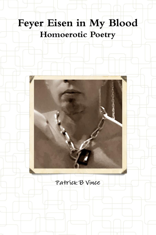 Patrick B Vince Feyer Eisen in My Blood Homoerotic Poetry patrick b vince r butler reveals all homoerotic poetry