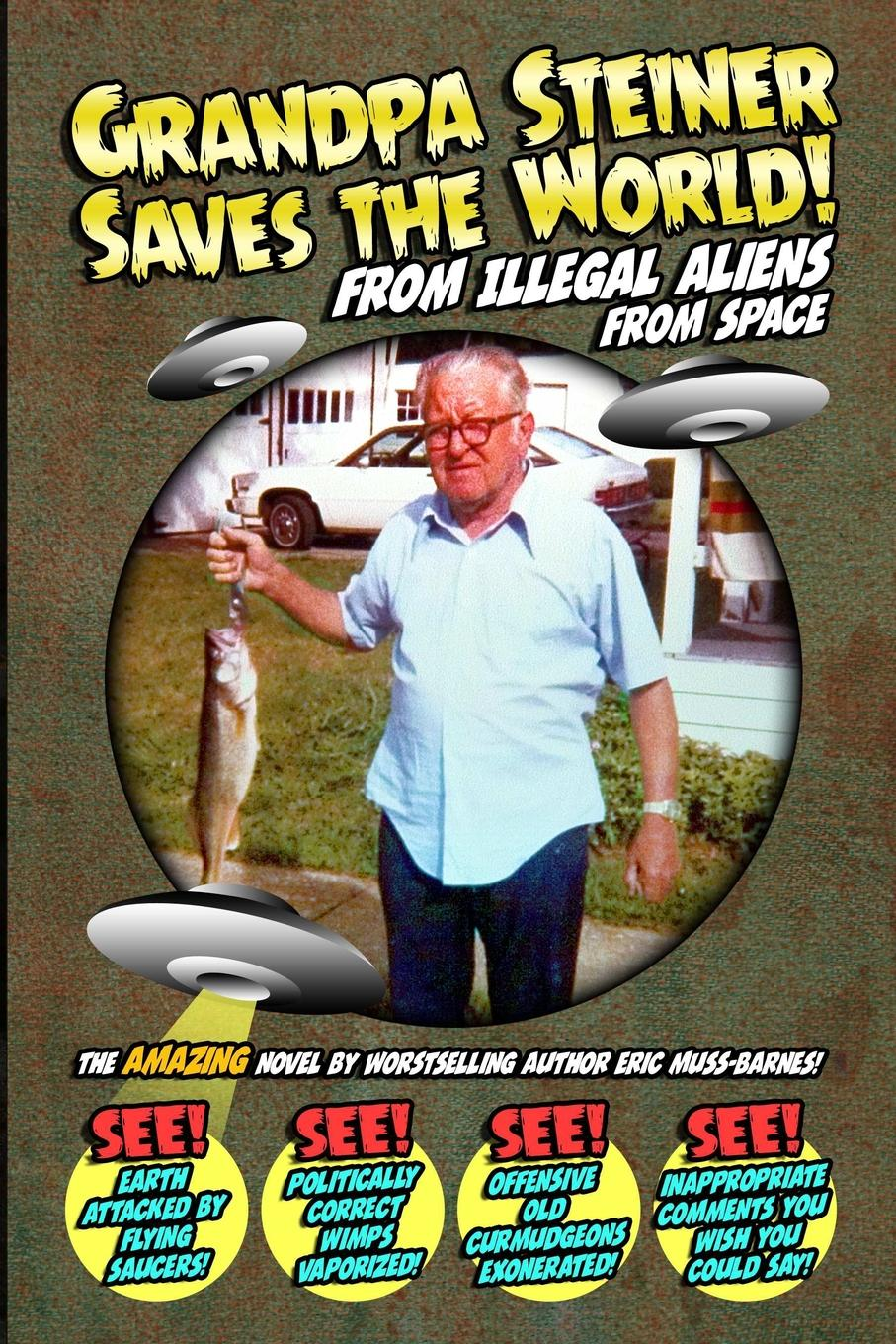 Eric Muss-Barnes Grandpa Steiner Saves the World (from Illegal Aliens (from Space)) my grandpa