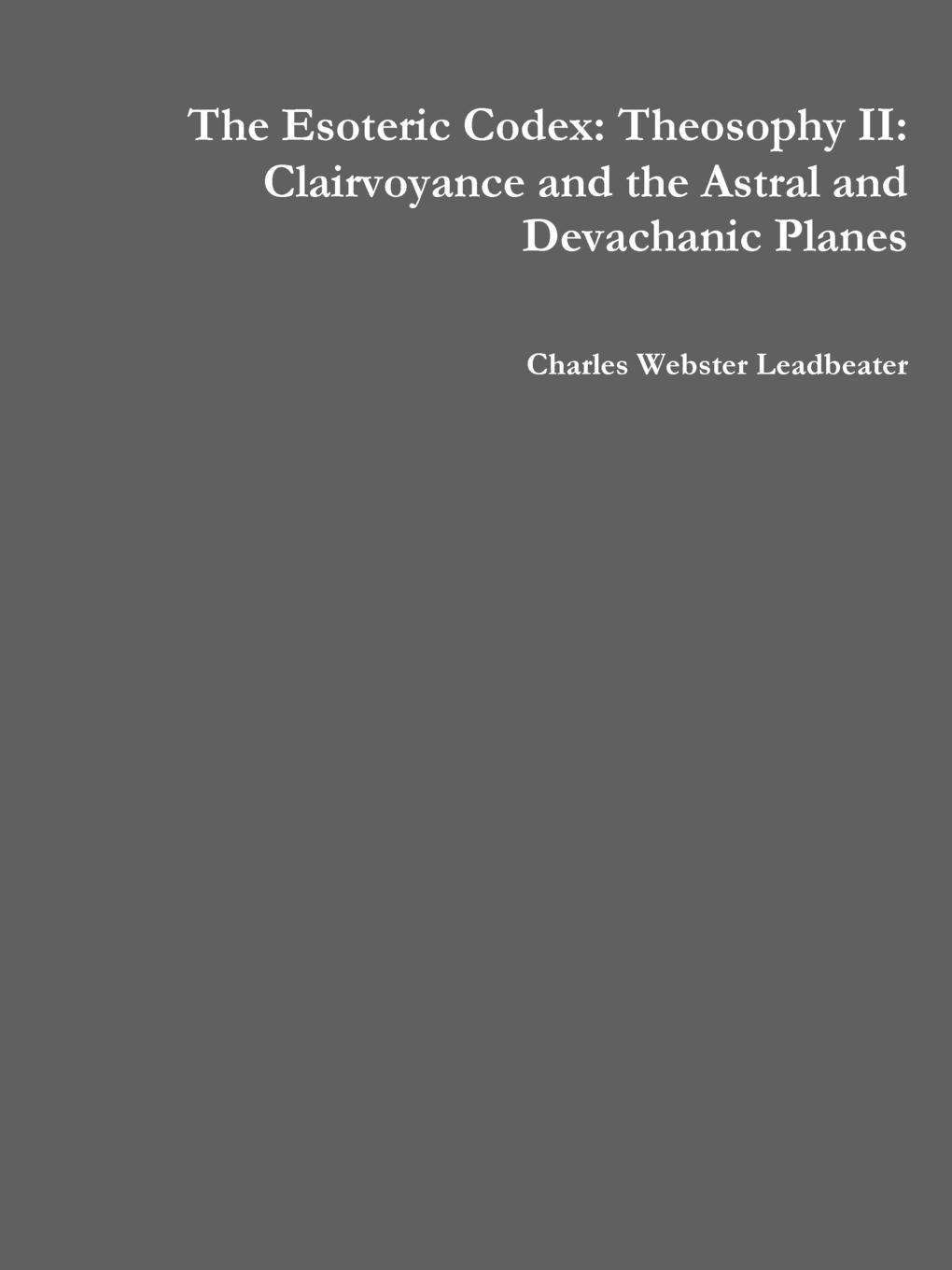 Charles Webster Leadbeater The Esoteric Codex. Theosophy II: Clairvoyance and the Astral Devachanic Planes