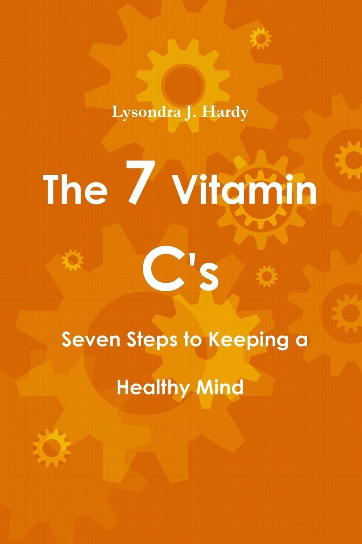 цена Lysondra J. Hardy The 7 Vitamin C.s Seven Steps to Keeping a Healthy Mind