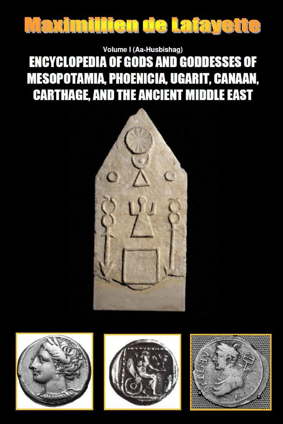 Maximillien De Lafayette Encyclopedia of Gods and Goddesses of Mesopotamia Phoenicia, Ugarit, Canaan, Carthage, and the Ancient Middle East. Vol.I