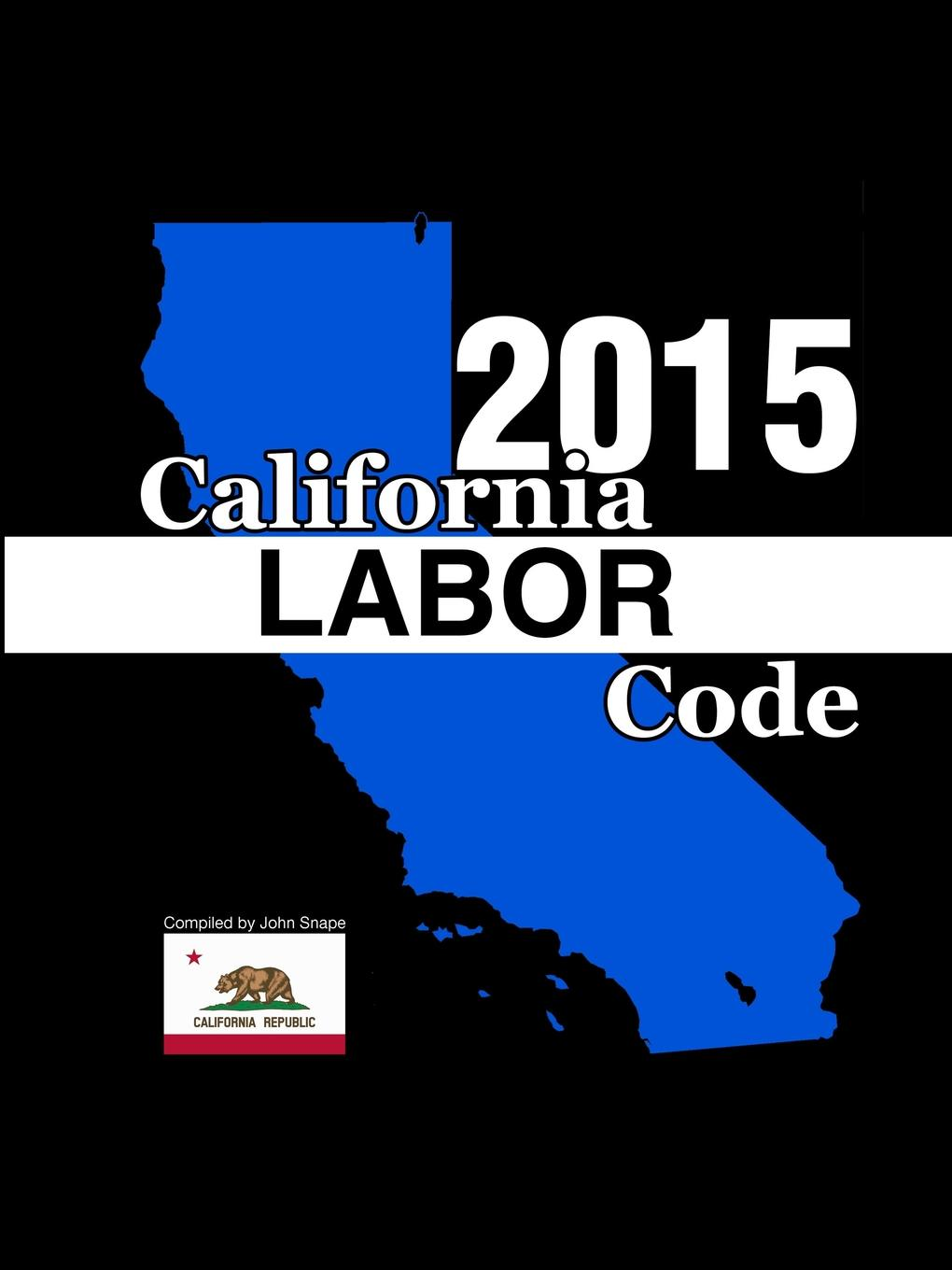 John Snape California Labor Code 2015 california criminal law pleading and practice in the courts of the state of california the penal code of california containing all amendments to the close of with the sections of the code of civil pro