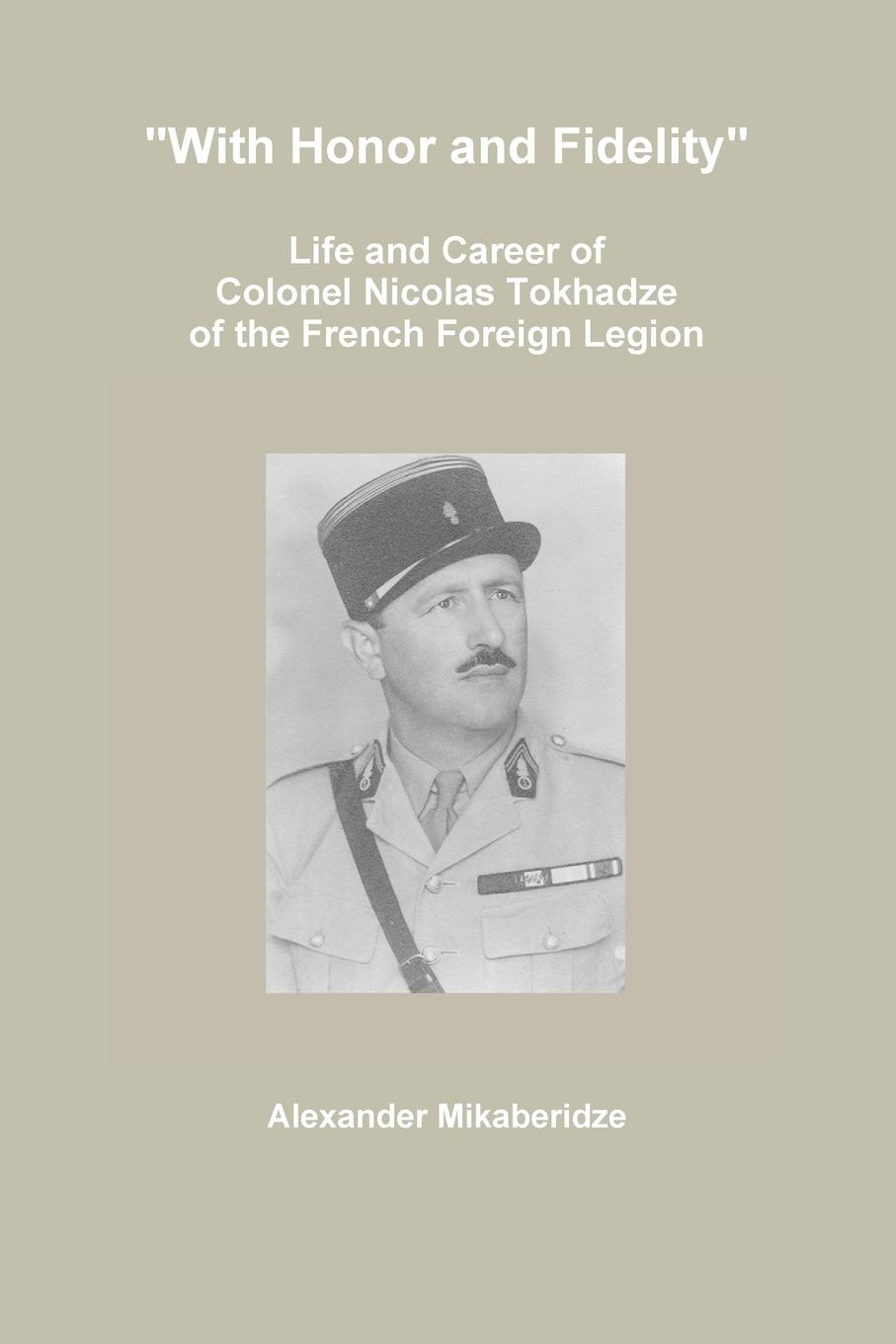 """Alexander Mikaberidze. """"With Honor and Fidelity"""". Life and Career of Colonel Nicolas Tokhadze of the French Foreign Legion"""