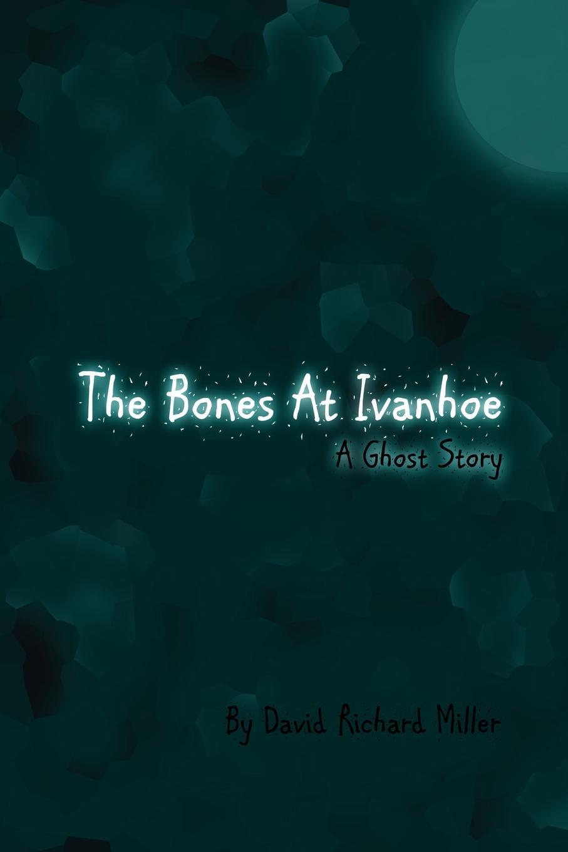 David Richard Miller The Bones at Ivanhoe. A Ghost Story ivanhoe