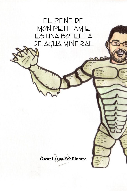 Oscar Legua Ychillumpa EL PENE DE MON PETIT AMIE ES UNA BOTELLA DE AGUA MINERAL agua de limonero
