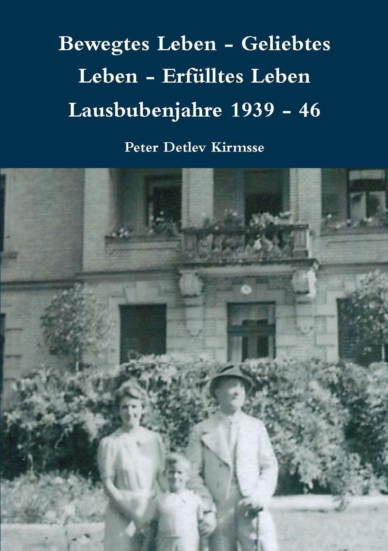 Peter Detlev Kirmsse Bewegtes Leben - Geliebtes Leben - Erfulltes Leben Lausbubenjahre 1939 - 46 недорого