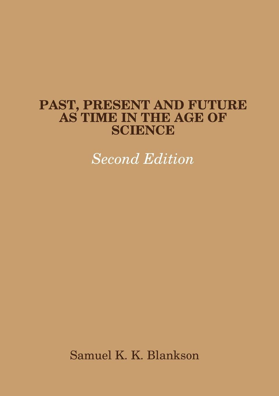 Samuel K. K. Blankson PAST, PRESENT AND FUTURE AS TIME IN THE AGE OF SCIENCE - SECOND EDITION все цены