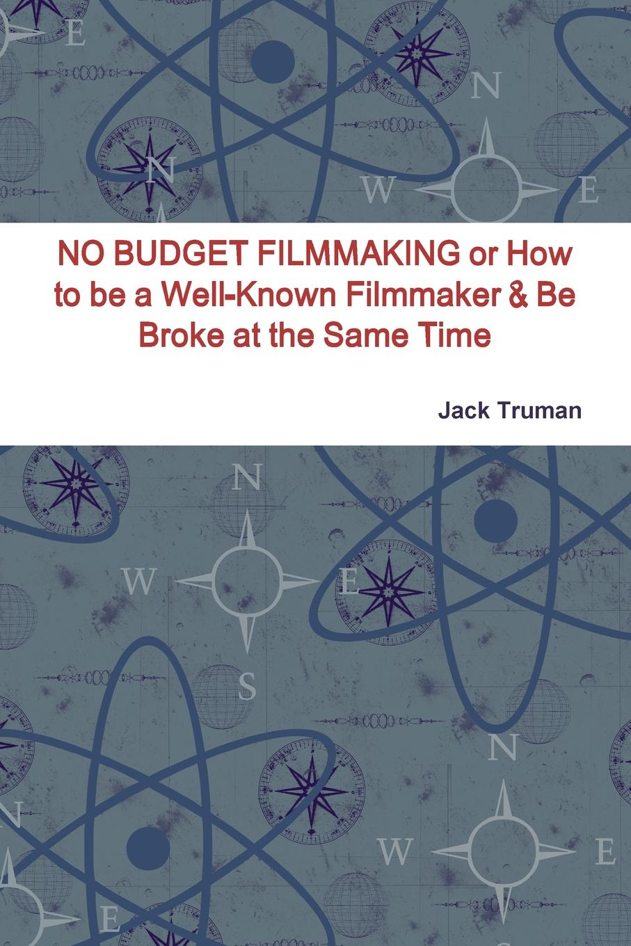 Jack Truman NO BUDGET FILMMAKING or How to be a Well-Known Filmmaker . Be Broke at the Same Time