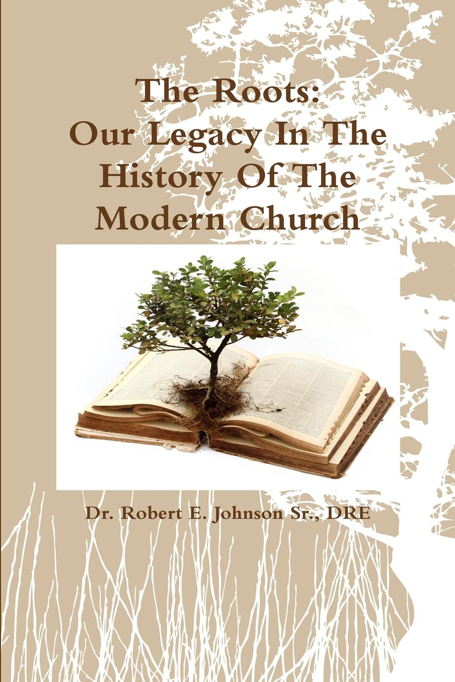 DRE Dr. Robert E. Johnson Sr. The Roots. Our Legacy In The History Of The Modern Church in search of our roots how l9 extraordinary african americans reclaimed their past
