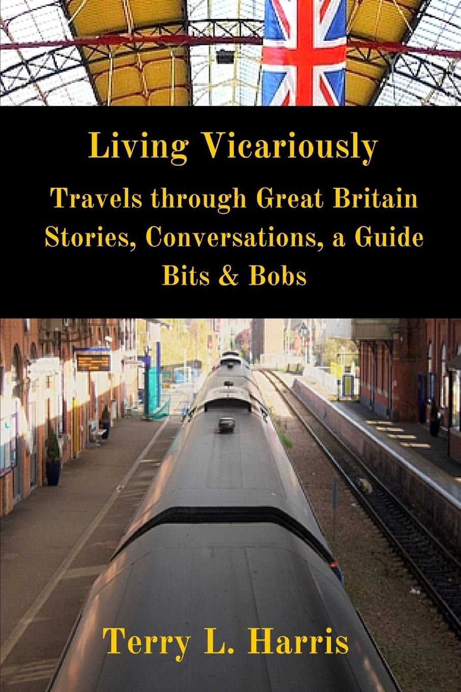 Terry L. Harris Living Vicariously. Traveling Through Great Britain - Stories, Conversations, a Guide, Bits . Bobs baldwin j tell me how long the train s been gone