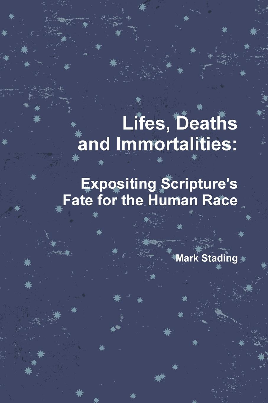 Mark Stading Lifes, Deaths and Immortalities. Expositing Scripture.s Fate for the Human Race take that take that progress