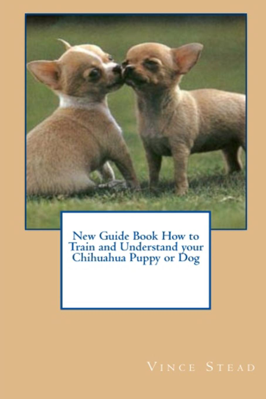 Vince Stead New Guide Book How to Train and Understand your Chihuahua Puppy or Dog vince stead how to understand and train your golden retriever puppy or dog