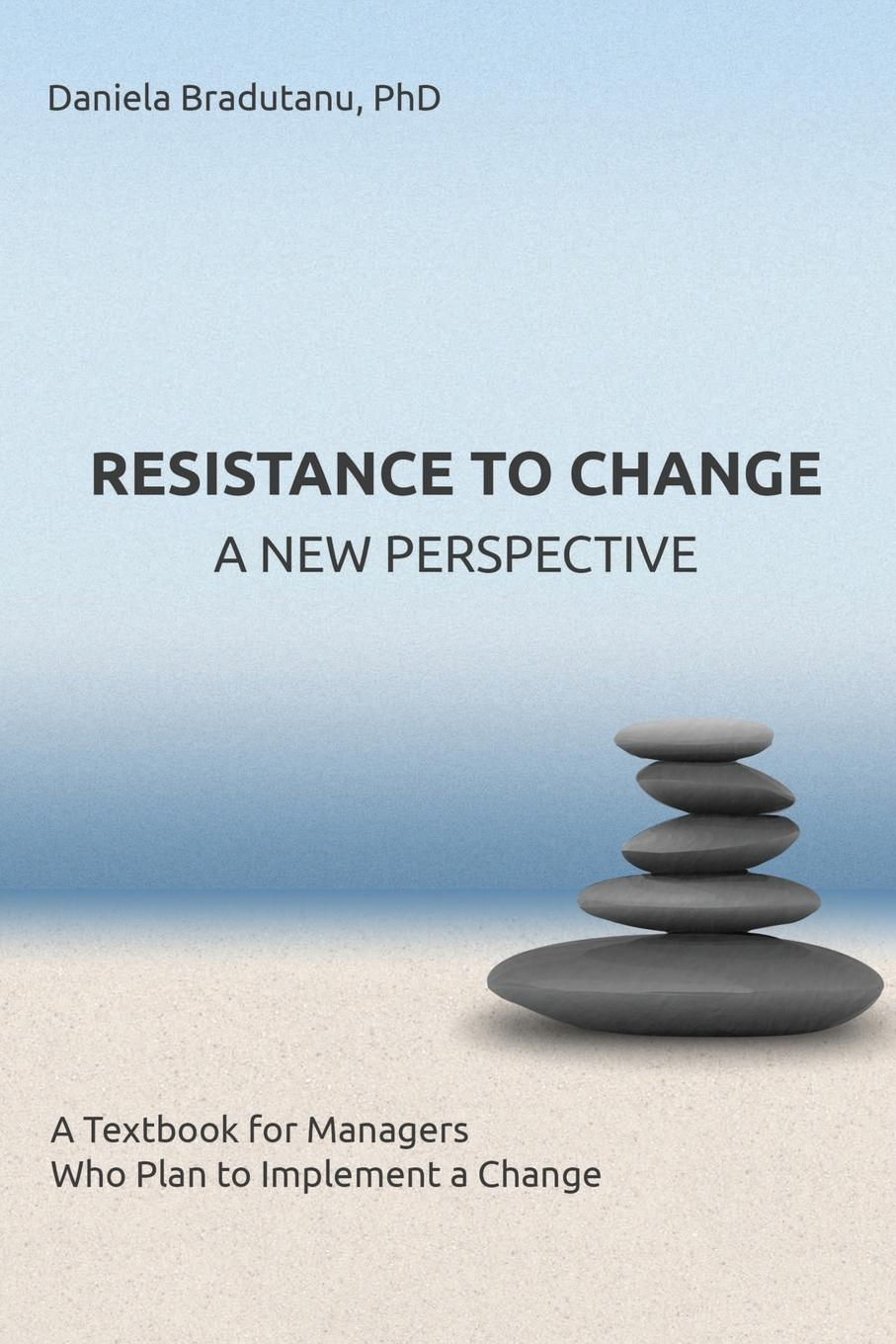 Daniela Bradutanu RESISTANCE TO CHANGE - A NEW PERSPECTIVE. A Textbook for Managers Who Plan to Implement a Change resistance