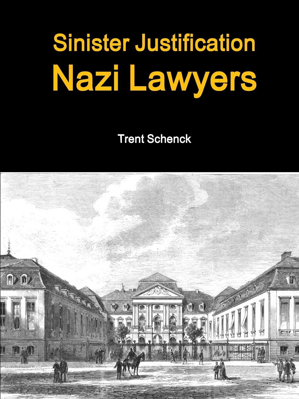 Trent Schenck Sinister Justification. Nazi Lawyers the perfect nazi