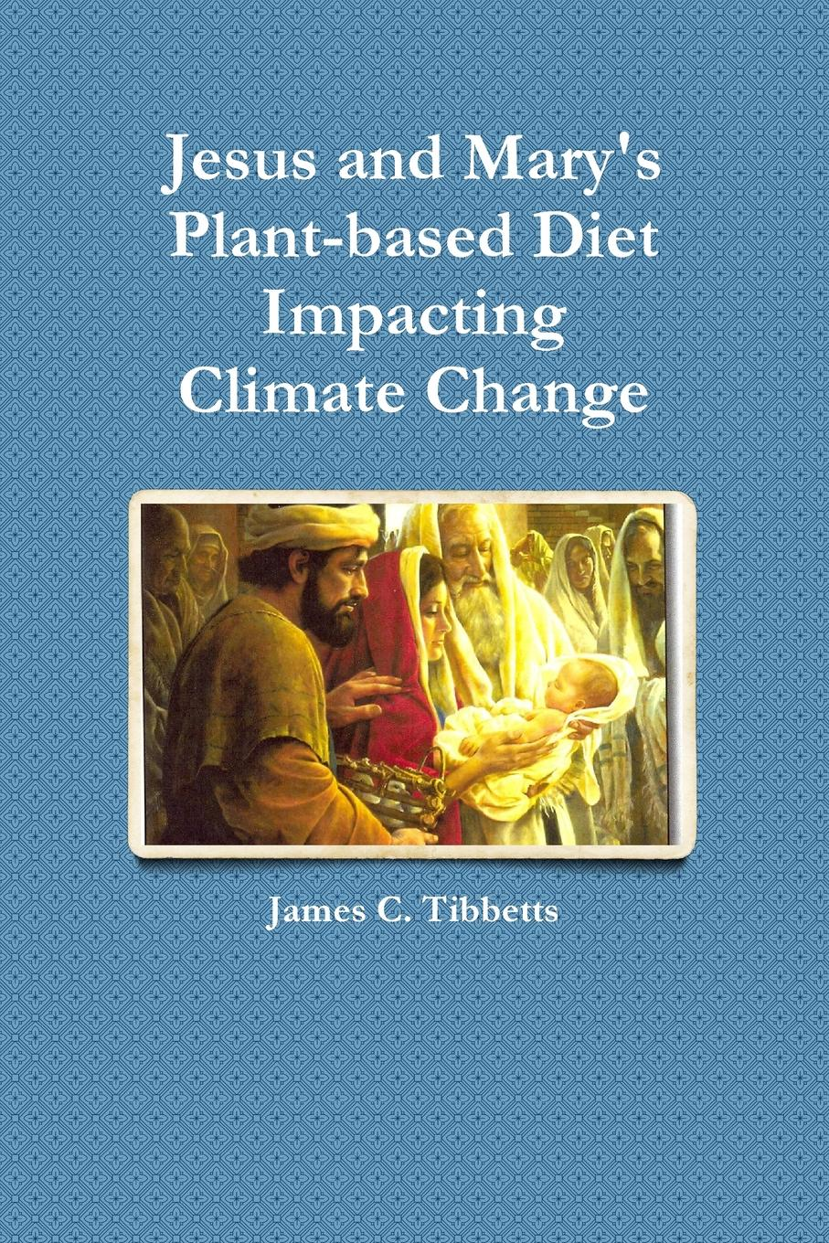 James C. Tibbetts Jesus and Mary.s Plant-based Diet Impacting Climate Change gill sarvajeet s climate change and plant abiotic stress tolerance