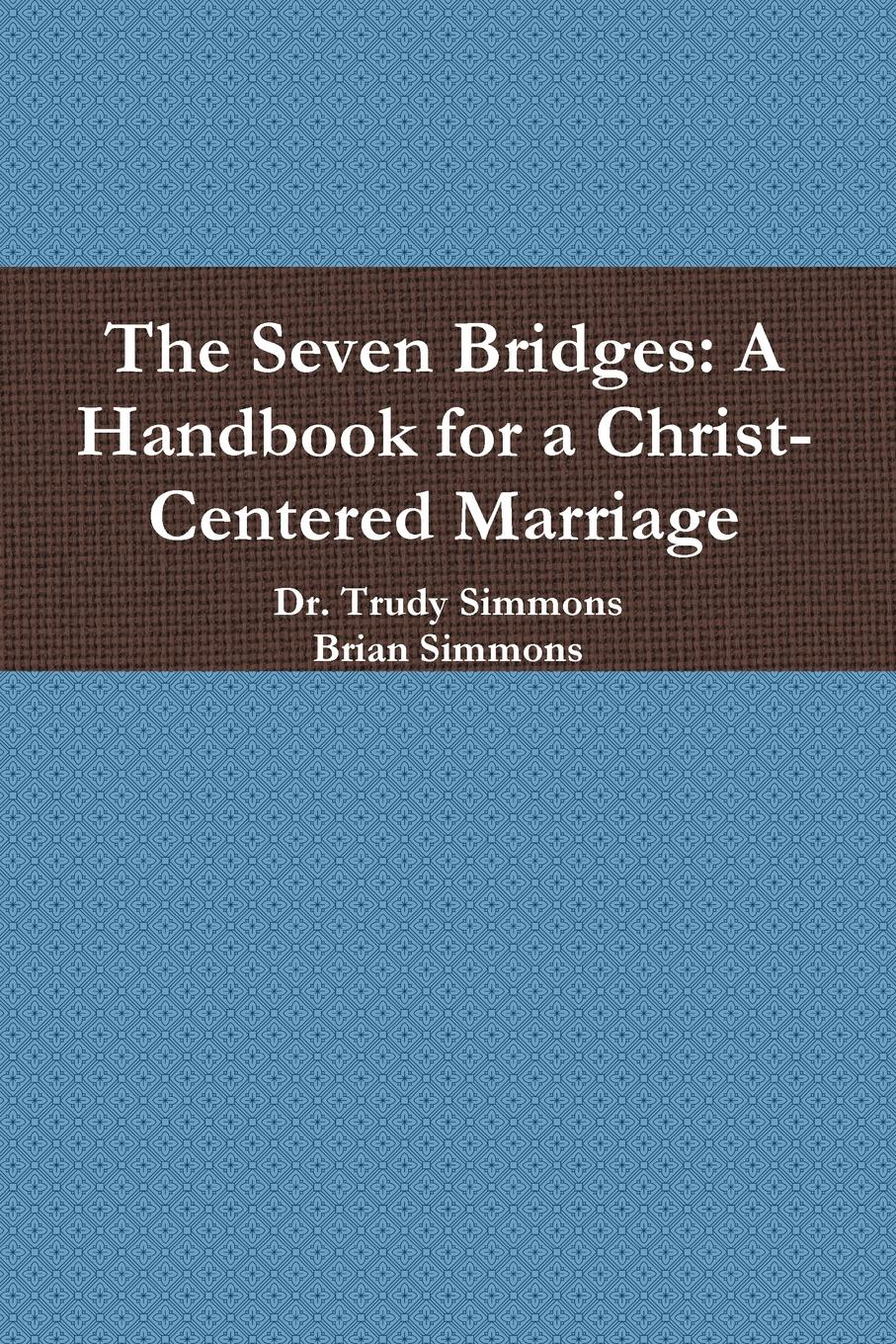 Dr. Trudy Simmons, Brian Simmons The Seven Bridges. A Handbook for a Christ-Centered Marriage