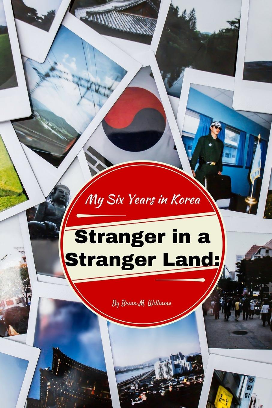 Brian M. Williams Stranger in a Stranger Land. My Six Years in Korea