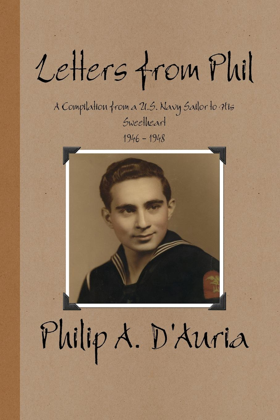 Philip A. D'Auria Letters from Phil - A Compilation from a U.S. Navy Sailor to His Sweetheart, 1946 - 1948 phil sanders a faith built on sand
