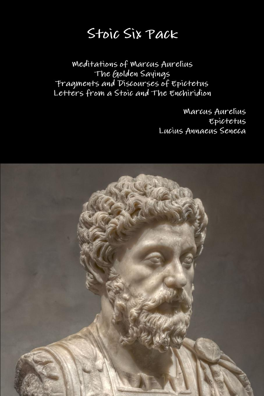 Marcus Aurelius, Epictetus, Lucius Annaeus Seneca Stoic Six Pack. Meditations of Marcus Aurelius The Golden Sayings Fragments and Discourses of Epictetus Letters from a Stoic and The Enchiridion fragments of the lost