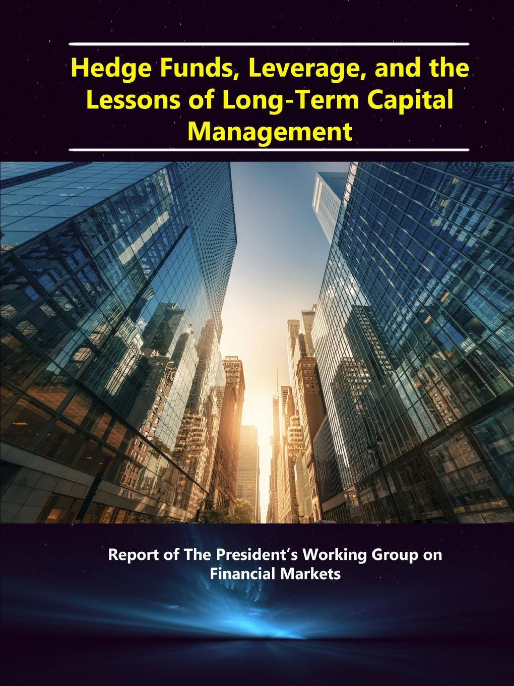 Department of the Treasury Hedge Funds, Leverage, and the Lessons of Long-Term Capital Management - Report of The President.s Working Group on Financial Markets department of the treasury hedge funds leverage and the lessons of long term capital management report of the president s working group on financial markets