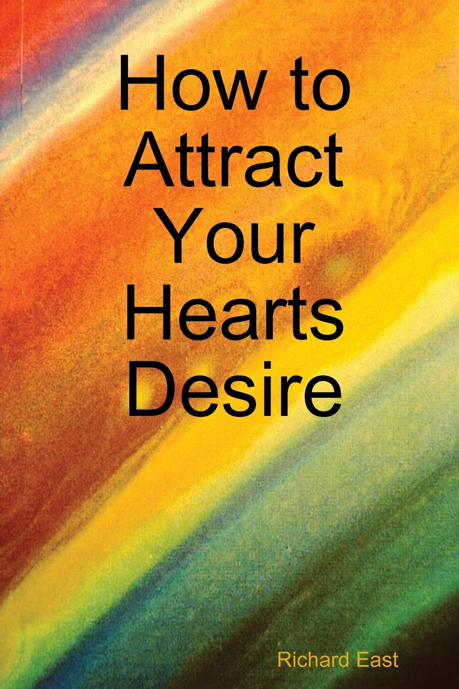 Richard East How to Attract Your Hearts Desire change your mind change your life